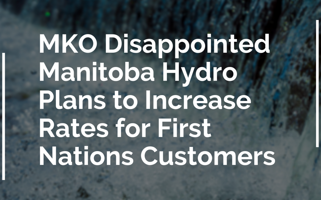 MKO Disappointed Manitoba Hydro Plans to Increase Rates for First Nations Customers