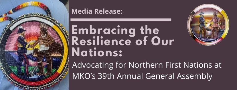 Embracing the Resilience of Our Nations: Advocating for Northern First Nations at MKO's 39th Annual General Assembly